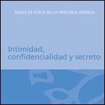 Guías de ética en la Práctica Médica. Intimidad, confidencialidad y secreto. 2005