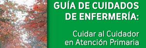 Guía de cuidados de Enfermería. Cuidar al cuidador en Atención Primaria. 2011